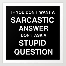 if you don't want a sarcastic answer don't ask a stupid question Art Print