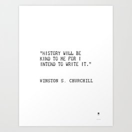 History will be kind to me for I intend to write it. Winston S. Churchill Art Print