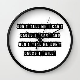 Don't tell me I can't, cause I can and don't tell me don't cause I will Wall Clock
