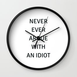 NEVER ARGUE WITH AN IDIOT Wall Clock