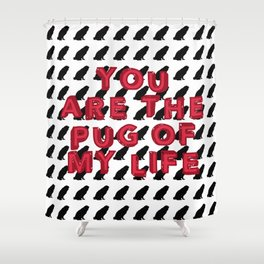You Are the Pug of My Life Shower Curtain