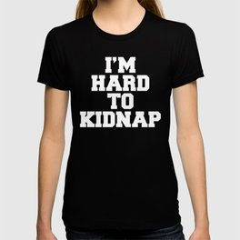 I'm Hard To Kidnap Funny Quote T-shirt
