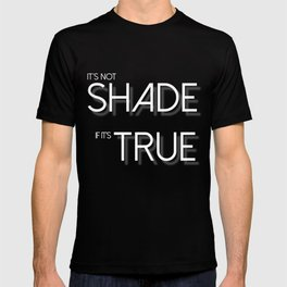 It's Not Shade If It's True (White Letters) T-shirt