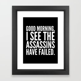 Good morning, I see the assassins have failed. (Black) Framed Art Print