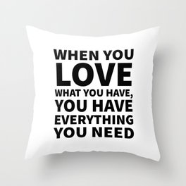 When You Love What You Have, You Have Everything You Need Throw Pillow