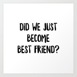 Did We Just Become Best Friend Art Print