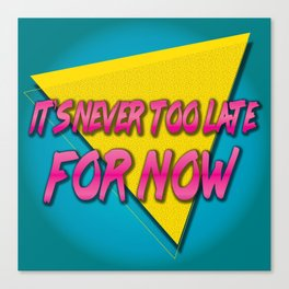It's Never Too Late for Now Canvas Print