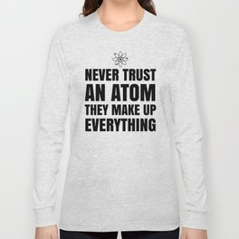 NEVER TRUST AN ATOM THEY MAKE UP EVERYTHING Long Sleeve T-shirt
