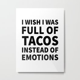 I Wish I Was Full of Tacos Instead of Emotions Metal Print
