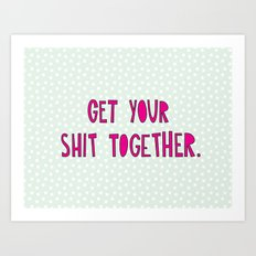 GET YOUR SHIT TOGETHER. Art Print