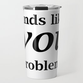 Sounds Like A You Problem - white background Travel Mug