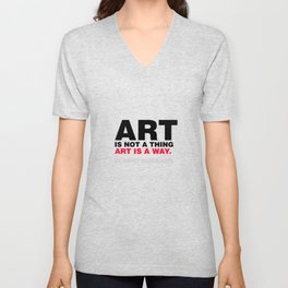 ART IS NOT A THING; ART IS A WAY.  Unisex V-Neck