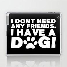I Don't Need Any Friends.  I Have A Dog! Laptop & iPad Skin