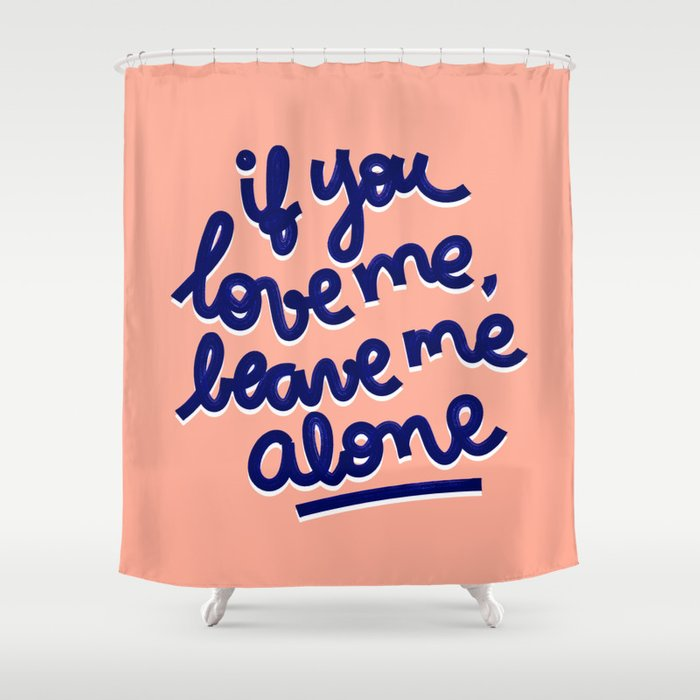if you love me, leave me alone Shower Curtain