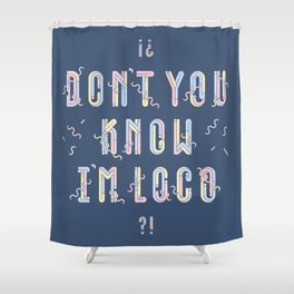 Don't You Know I'm Loco Shower Curtain