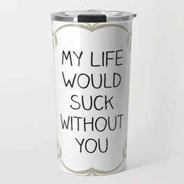 My Life Would Suck Without You - Design for your Bestie Travel Mug