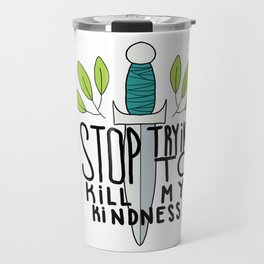 Stop Trying to Kill My Kindness Travel Mug