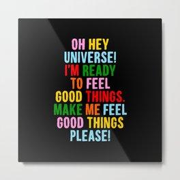 Oh Hey Universe I'm Ready to Feel Good Things Make Me Feel Good Things Please Metal Print