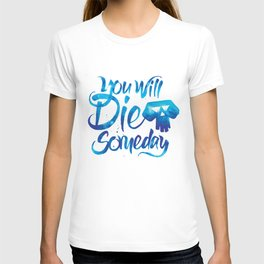 You Will Die Someday T-shirt