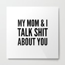 MY MOM & I TALK SHIT ABOUT YOU Metal Print