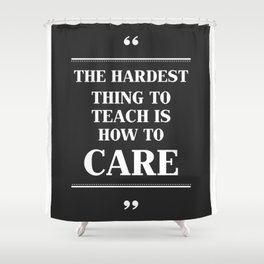 The Hardest Think To Teach Is How to Care. Shower Curtain