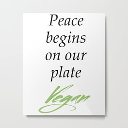 Peace begins on our plate - Vegan Metal Print