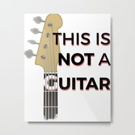 Bass - This is not a Guitar Metal Print