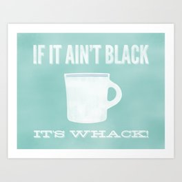If It Ain't Black It's Whack Art Print