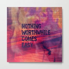 Nothing Worthwhile Comes Easy Metal Print
