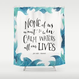 None of us want to be in calm waters all our lives Shower Curtain
