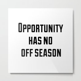 Opportunity has no off season Metal Print