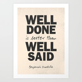 Well done is better than well said, Benjamin Franklin inspirational quote for motivation, work hard Art Print