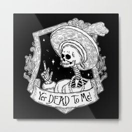 Yer DEAD To ME! Metal Print