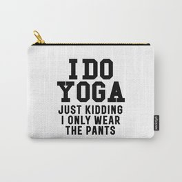 I DO YOGA JUST KIDDING I ONLY WEAR THE PANTS Carry-All Pouch