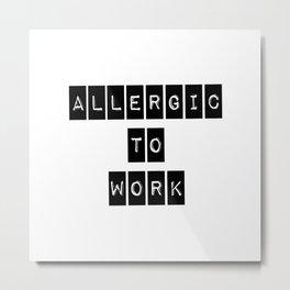 Allergic To Work Metal Print