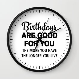 Birthdays are Good for You The More You Have The Longer You Live Wall Clock