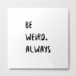 Be Weird. Always Metal Print