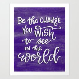 Be the Change You Wish to See in the World. Art Print