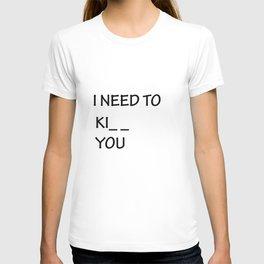 I Need to Ki_ _  You T-shirt