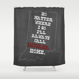 No Matter Where I Go I'll Always Call INDIANA Home. Shower Curtain