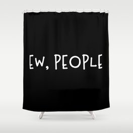 Ew, People Shower Curtain