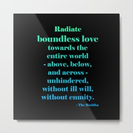 Radiate Boundless Love For the Entire World- Above, Below, and Across- Unhindered, Without Ill Will, Without Enmity. - Buddha Quote Metal Print