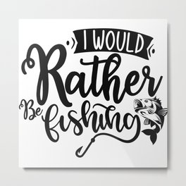 I Would Rather Be Fishing Funny Quote Metal Print