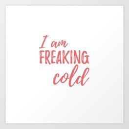 I Am Freaking Cold Art Print