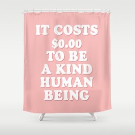 It cost $0.00 to be a kind human being Shower Curtain