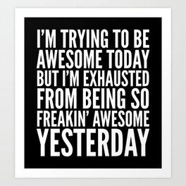 I'M TRYING TO BE AWESOME TODAY, BUT I'M EXHAUSTED FROM BEING SO FREAKIN' AWESOME YESTERDAY (B&W) Art Print