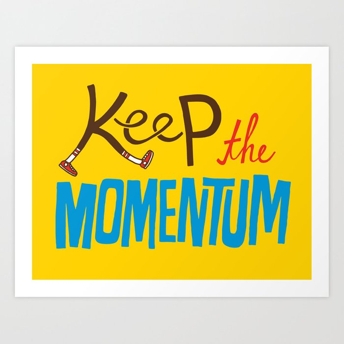 Keep the Momentum! Art Print