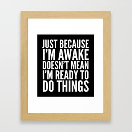 Just Because I'm Awake Doesn't Mean I'm Ready To Do Things (Black & White) Framed Art Print