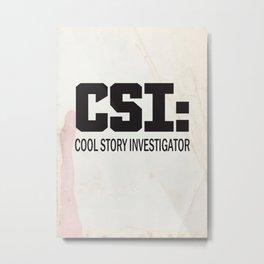 CSI: Cool Story Investigator Metal Print