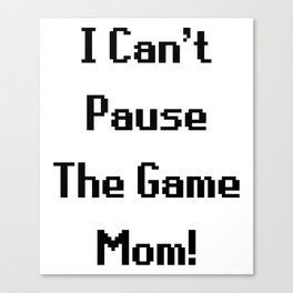 """""""I Can't Pause The Game Mom!"""" Funny Gaming Quote Canvas Print"""